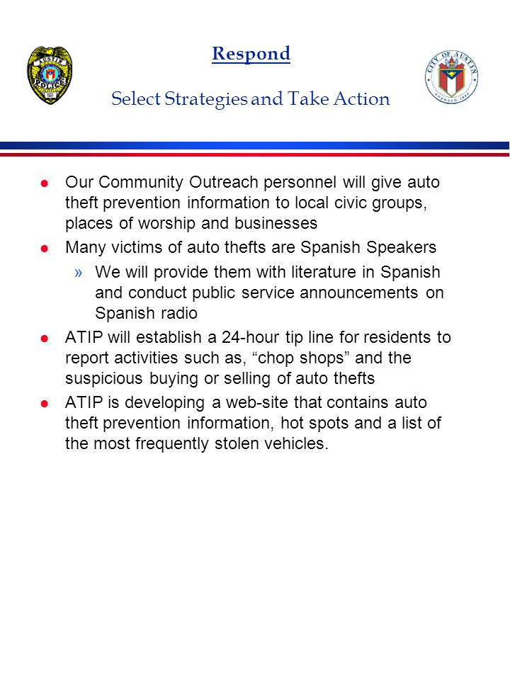 Respond Select Strategies and Take Action l Our Community Outreach personnel will give auto theft prevention information to local civic groups, places of worship and businesses l Many victims of auto thefts are Spanish Speakers »We will provide them with literature in Spanish and conduct public service announcements on Spanish radio l ATIP will establish a 24-hour tip line for residents to report activities such as, chop shops and the suspicious buying or selling of auto thefts l ATIP is developing a web-site that contains auto theft prevention information, hot spots and a list of the most frequently stolen vehicles.