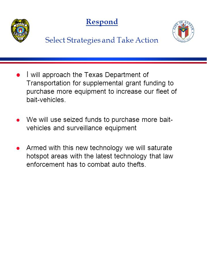 Respond Select Strategies and Take Action l I will approach the Texas Department of Transportation for supplemental grant funding to purchase more equipment to increase our fleet of bait-vehicles.