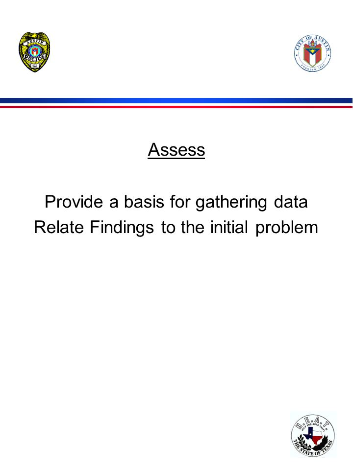 Assess Provide a basis for gathering data Relate Findings to the initial problem