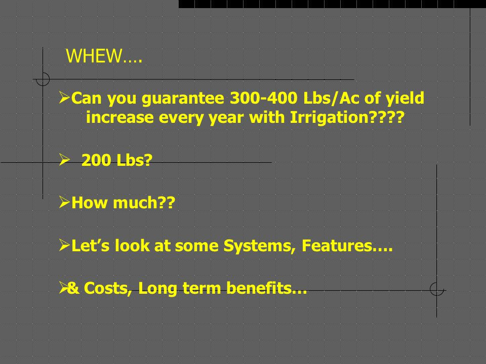 WHEW….  Can you guarantee 300-400 Lbs/Ac of yield increase every year with Irrigation???.