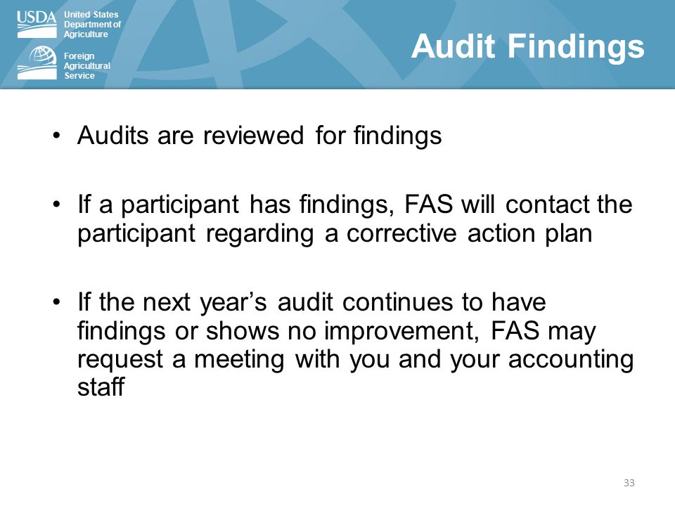 United States Department of Agriculture Foreign Agricultural Service Audit Findings 33 Audits are reviewed for findings If a participant has findings, FAS will contact the participant regarding a corrective action plan If the next year's audit continues to have findings or shows no improvement, FAS may request a meeting with you and your accounting staff