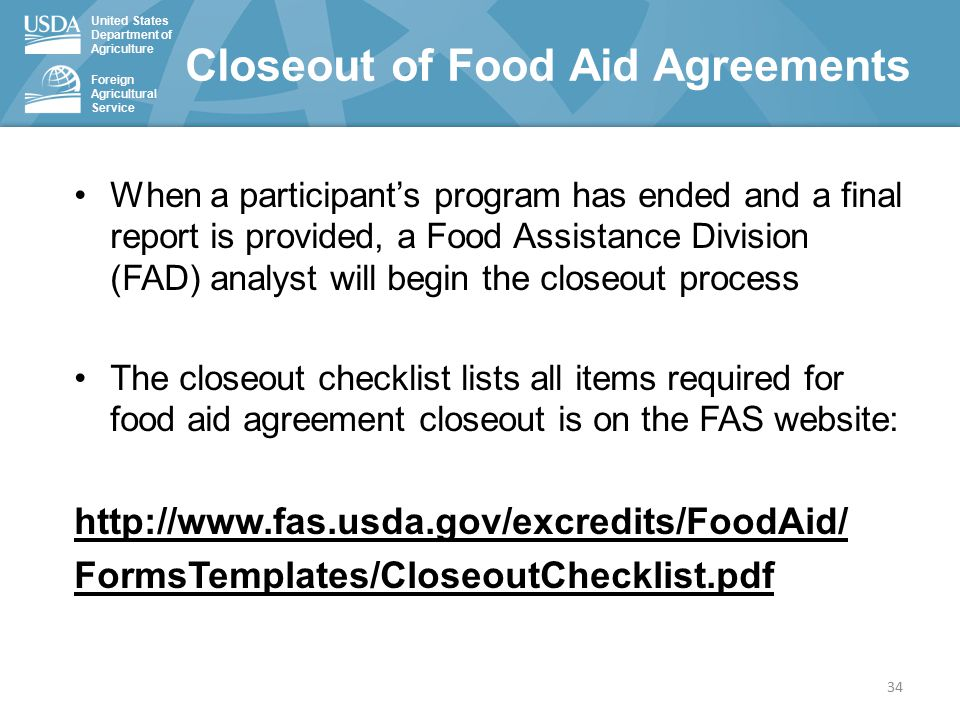 United States Department of Agriculture Foreign Agricultural Service Closeout of Food Aid Agreements 34 When a participant's program has ended and a final report is provided, a Food Assistance Division (FAD) analyst will begin the closeout process The closeout checklist lists all items required for food aid agreement closeout is on the FAS website: http://www.fas.usda.gov/excredits/FoodAid/ FormsTemplates/CloseoutChecklist.pdf