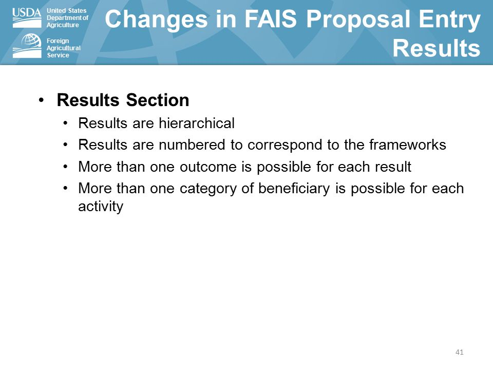 United States Department of Agriculture Foreign Agricultural Service Changes in FAIS Proposal Entry Results 41 Results Section Results are hierarchical Results are numbered to correspond to the frameworks More than one outcome is possible for each result More than one category of beneficiary is possible for each activity