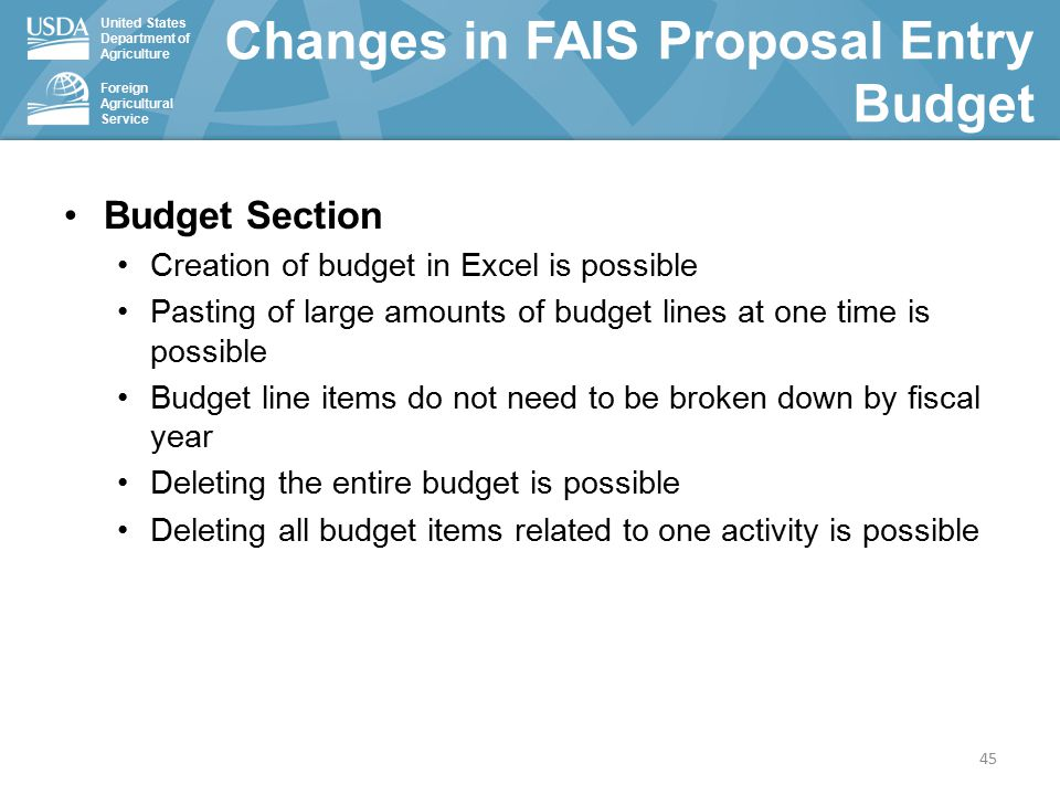 United States Department of Agriculture Foreign Agricultural Service Budget Section Creation of budget in Excel is possible Pasting of large amounts of budget lines at one time is possible Budget line items do not need to be broken down by fiscal year Deleting the entire budget is possible Deleting all budget items related to one activity is possible Changes in FAIS Proposal Entry Budget 45