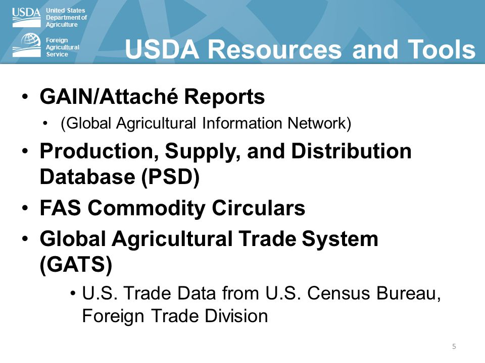 United States Department of Agriculture Foreign Agricultural Service USDA Resources and Tools GAIN/Attaché Reports (Global Agricultural Information Network) Production, Supply, and Distribution Database (PSD) FAS Commodity Circulars Global Agricultural Trade System (GATS) U.S.