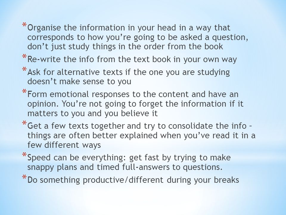 * Organise the information in your head in a way that corresponds to how you're going to be asked a question, don't just study things in the order from the book * Re-write the info from the text book in your own way * Ask for alternative texts if the one you are studying doesn't make sense to you * Form emotional responses to the content and have an opinion.