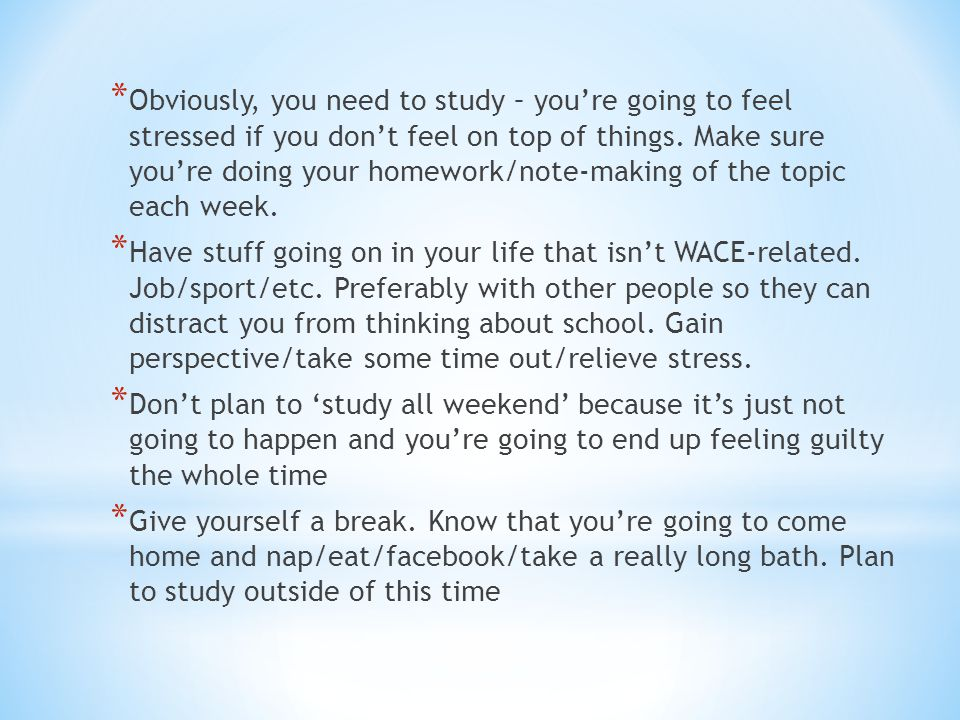 * Obviously, you need to study – you're going to feel stressed if you don't feel on top of things.