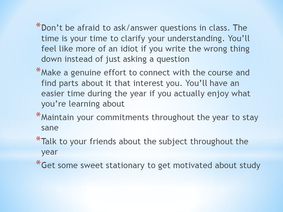 * Don't be afraid to ask/answer questions in class.