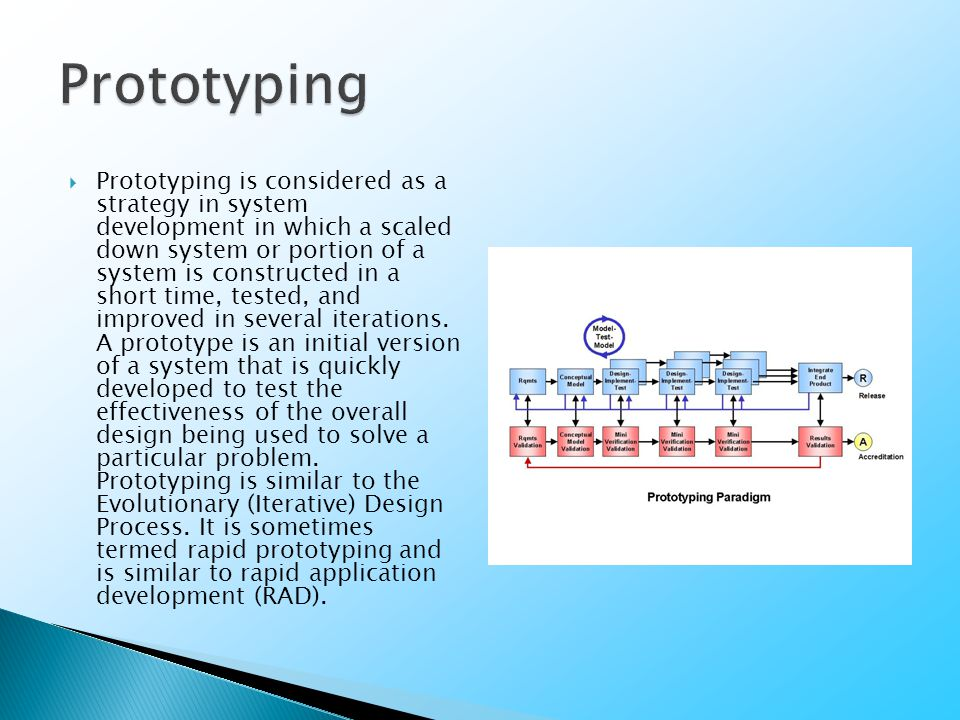  Prototyping is considered as a strategy in system development in which a scaled down system or portion of a system is constructed in a short time, tested, and improved in several iterations.