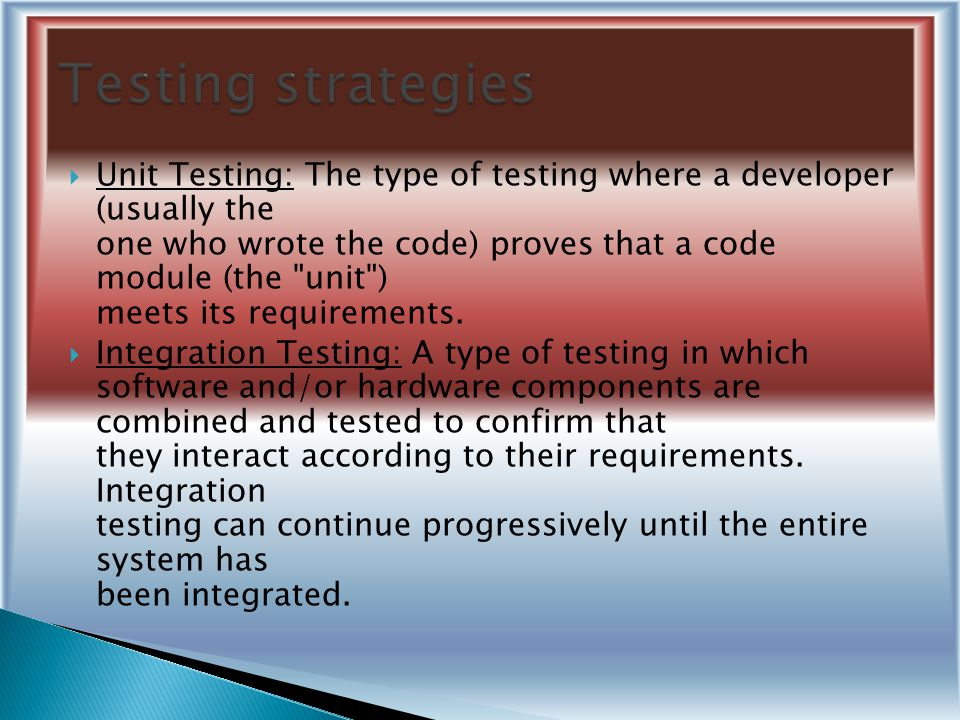  Unit Testing: The type of testing where a developer (usually the one who wrote the code) proves that a code module (the unit ) meets its requirements.