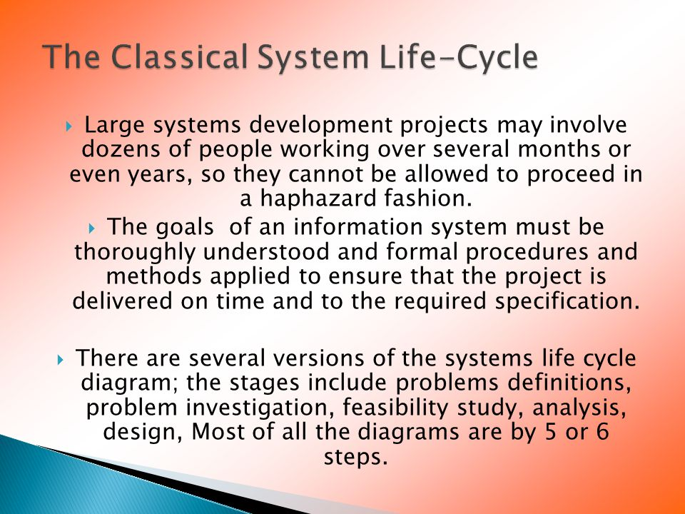  Large systems development projects may involve dozens of people working over several months or even years, so they cannot be allowed to proceed in a haphazard fashion.