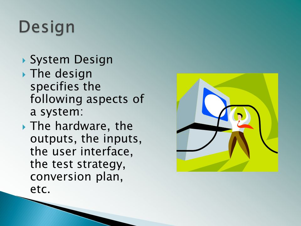  System Design  The design specifies the following aspects of a system:  The hardware, the outputs, the inputs, the user interface, the test strategy, conversion plan, etc.