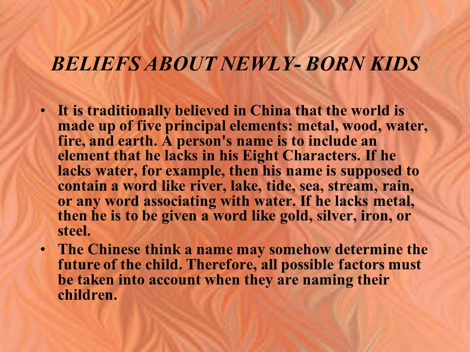 BELIEFS ABOUT NEWLY- BORN KIDS It is traditionally believed in China that the world is made up of five principal elements: metal, wood, water, fire, a