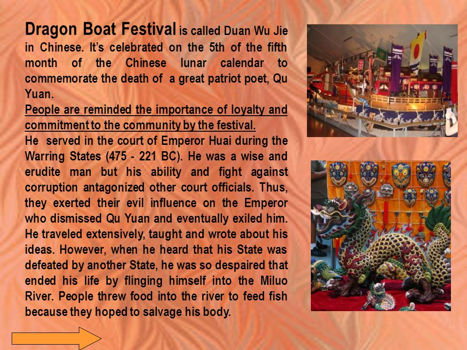 Dragon Boat Festival is called Duan Wu Jie in Chinese. It's celebrated on the 5th of the fifth month of the Chinese lunar calendar to commemorate the