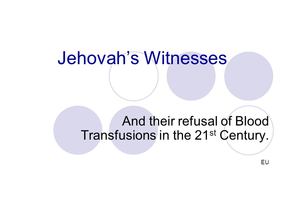 Jehovah's Witnesses And their refusal of Blood Transfusions in the 21 st Century. EU