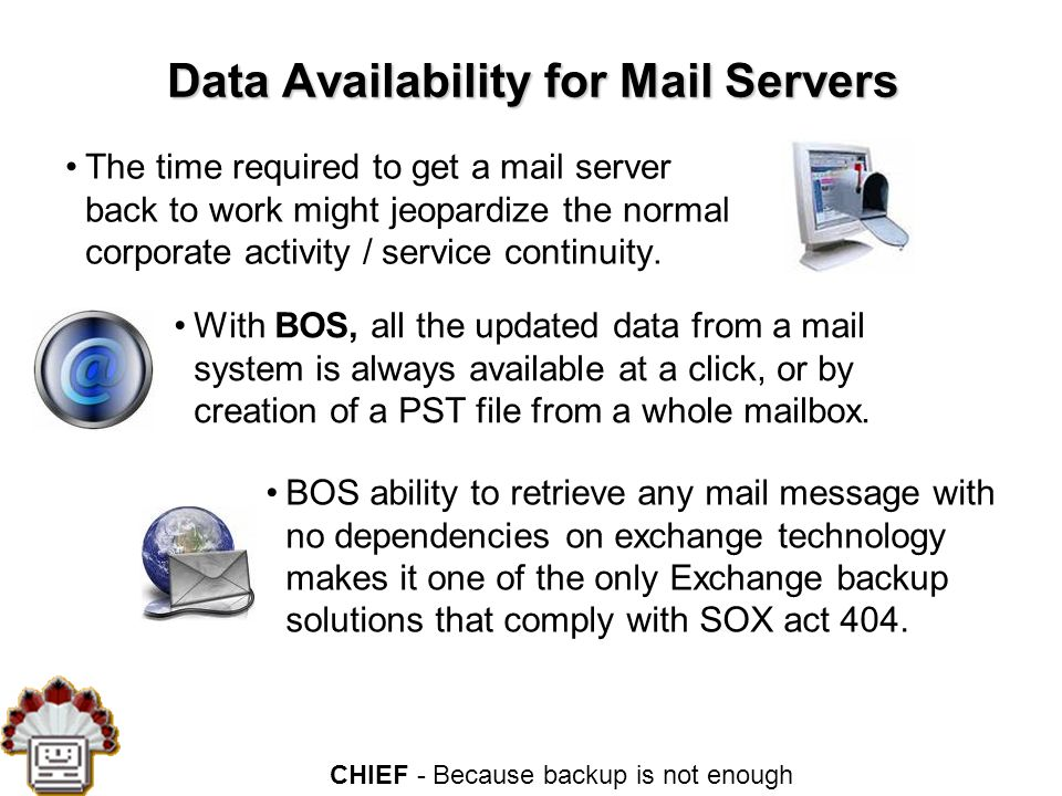 CHIEF - Because backup is not enough Data Availability for Mail Servers The time required to get a mail server back to work might jeopardize the normal corporate activity / service continuity.