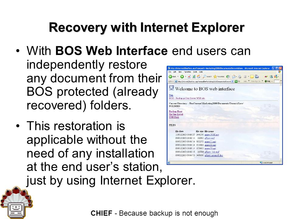 CHIEF - Because backup is not enough Recovery with Internet Explorer With BOS Web Interface end users can independently restore any document from their BOS protected (already recovered) folders.