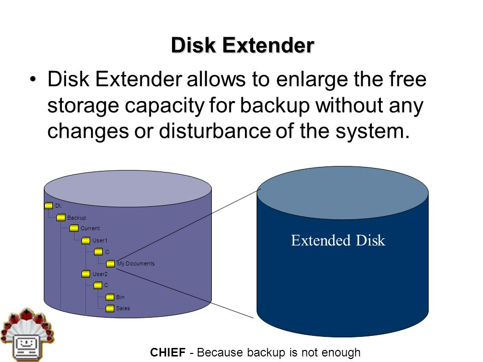 CHIEF - Because backup is not enough Disk Extender Disk Extender allows to enlarge the free storage capacity for backup without any changes or disturbance of the system.