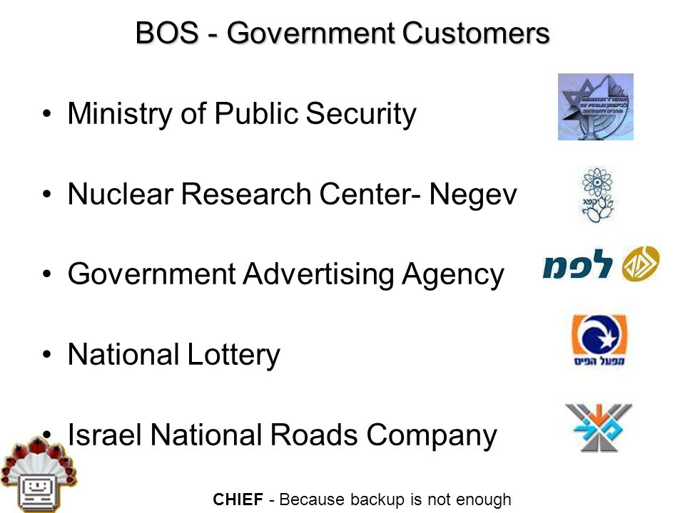 CHIEF - Because backup is not enough BOS - Government Customers Ministry of Public Security Nuclear Research Center- Negev Government Advertising Agency National Lottery Israel National Roads Company