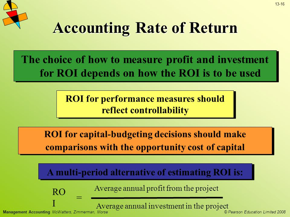 13-16 © Pearson Education Limited 2008 Management Accounting McWatters, Zimmerman, Morse Accounting Rate of Return RO I = Average annual profit from the project Average annual investment in the project ROI for capital-budgeting decisions should make comparisons with the opportunity cost of capital The choice of how to measure profit and investment for ROI depends on how the ROI is to be used ROI for performance measures should reflect controllability A multi-period alternative of estimating ROI is: