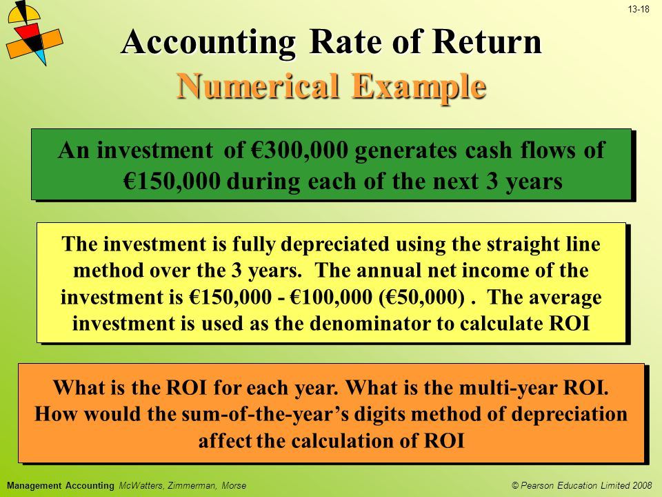 13-18 © Pearson Education Limited 2008 Management Accounting McWatters, Zimmerman, Morse Accounting Rate of Return Numerical Example What is the ROI for each year.