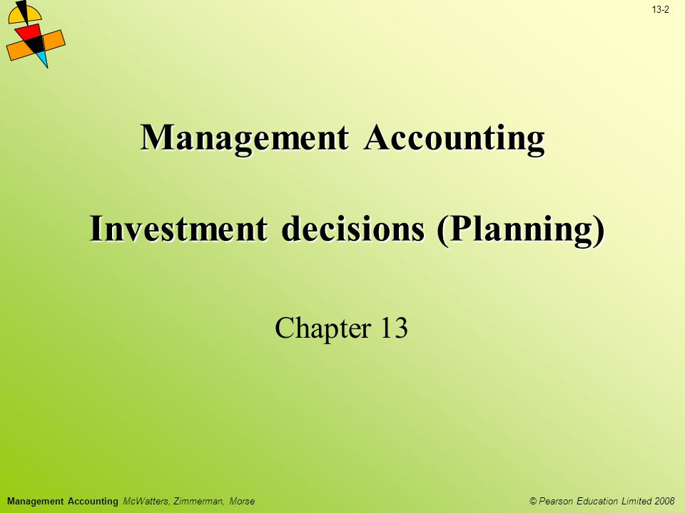 13-2 © Pearson Education Limited 2008 Management Accounting McWatters, Zimmerman, Morse Management Accounting Investment decisions (Planning) Chapter 13