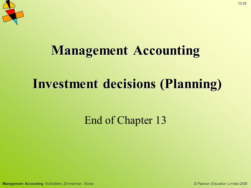13-39 © Pearson Education Limited 2008 Management Accounting McWatters, Zimmerman, Morse Management Accounting Investment decisions (Planning) End of Chapter 13