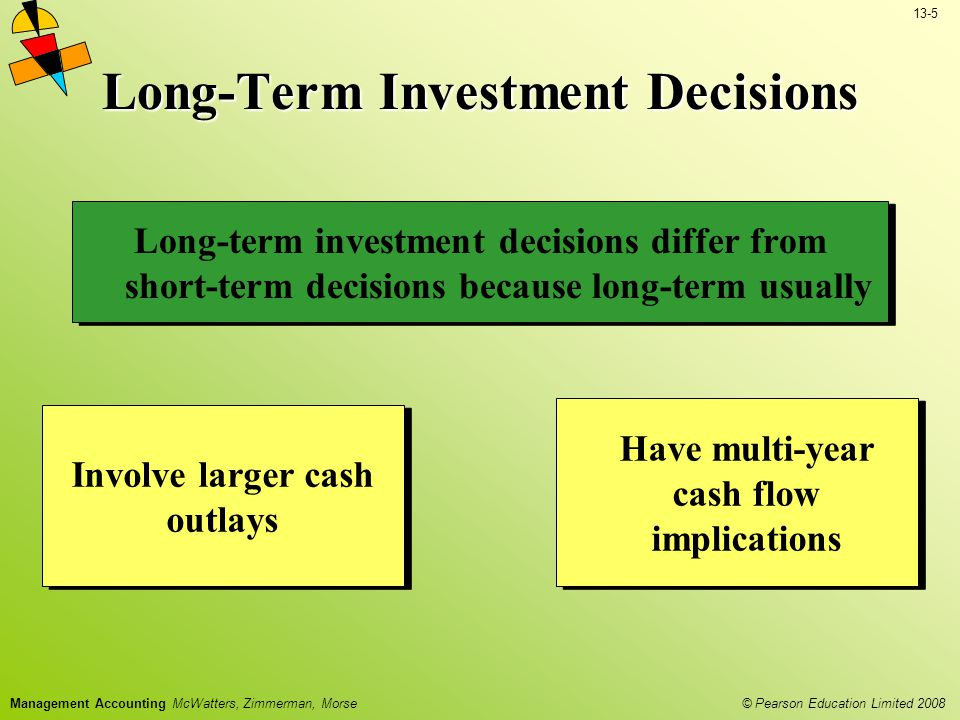 13-5 © Pearson Education Limited 2008 Management Accounting McWatters, Zimmerman, Morse Long-Term Investment Decisions Long-term investment decisions differ from short-term decisions because long-term usually Involve larger cash outlays Have multi-year cash flow implications