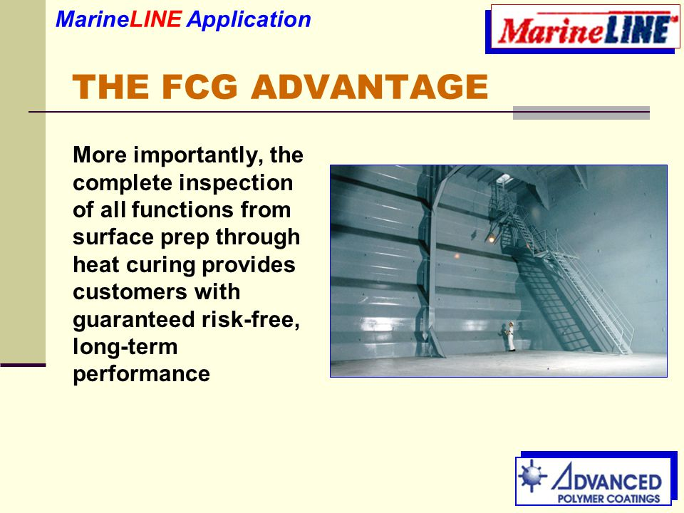 THE FCG ADVANTAGE More importantly, the complete inspection of all functions from surface prep through heat curing provides customers with guaranteed risk-free, long-term performance MarineLINE Application