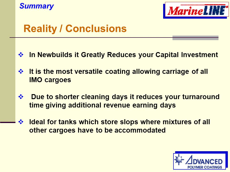  In Newbuilds it Greatly Reduces your Capital Investment  It is the most versatile coating allowing carriage of all IMO cargoes  Due to shorter cleaning days it reduces your turnaround time giving additional revenue earning days  Ideal for tanks which store slops where mixtures of all other cargoes have to be accommodated Summary Reality / Conclusions