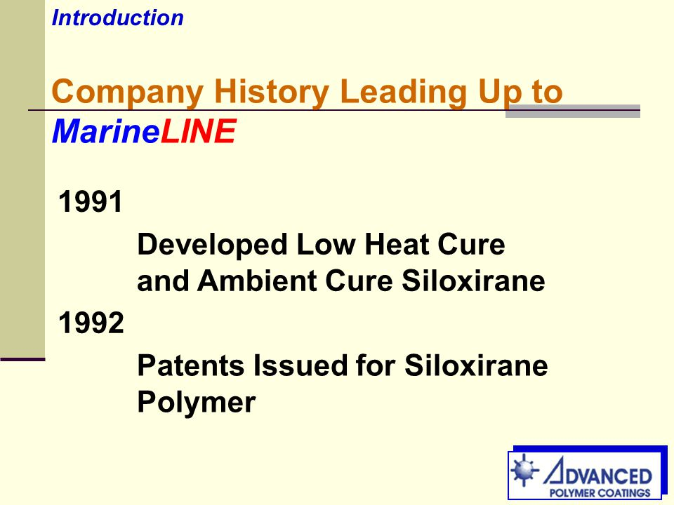Company History Leading Up to MarineLINE 1991 Developed Low Heat Cure and Ambient Cure Siloxirane 1992 Patents Issued for Siloxirane Polymer Introduction