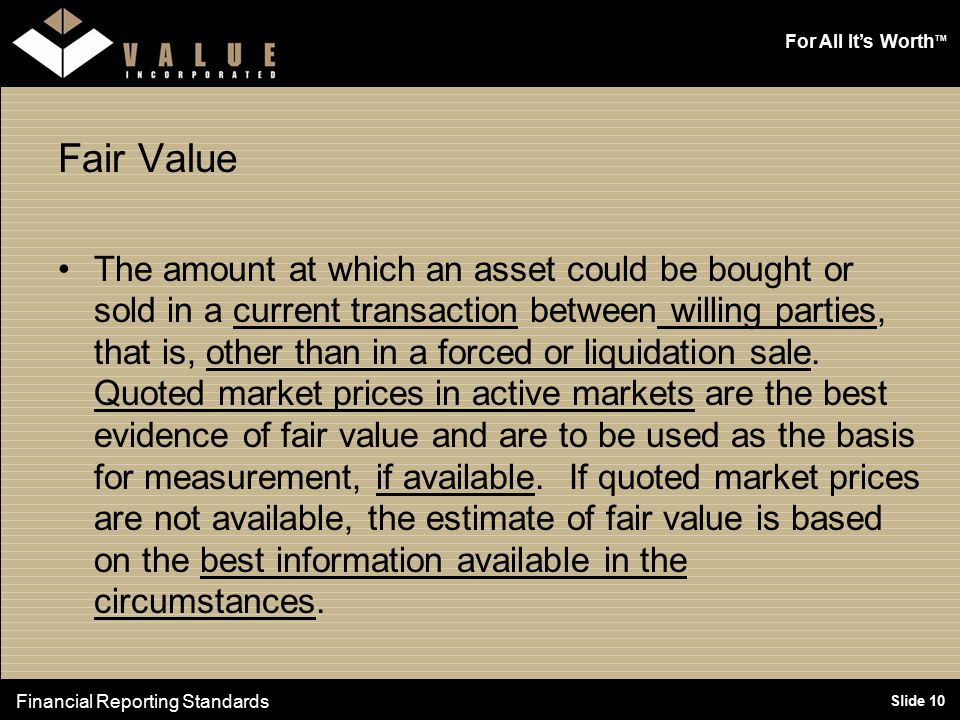 For All It's Worth TM Slide 10 Fair Value The amount at which an asset could be bought or sold in a current transaction between willing parties, that