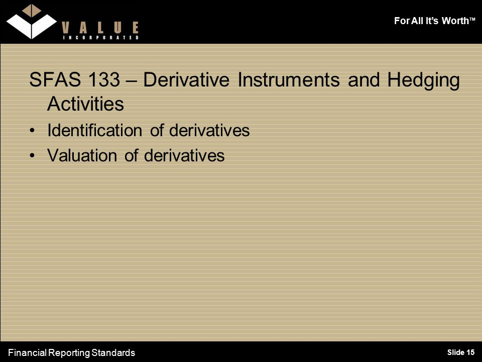 For All It's Worth TM Slide 15 SFAS 133 – Derivative Instruments and Hedging Activities Identification of derivatives Valuation of derivatives Financial Reporting Standards