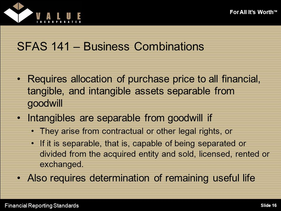 For All It's Worth TM Slide 16 SFAS 141 – Business Combinations Requires allocation of purchase price to all financial, tangible, and intangible asset