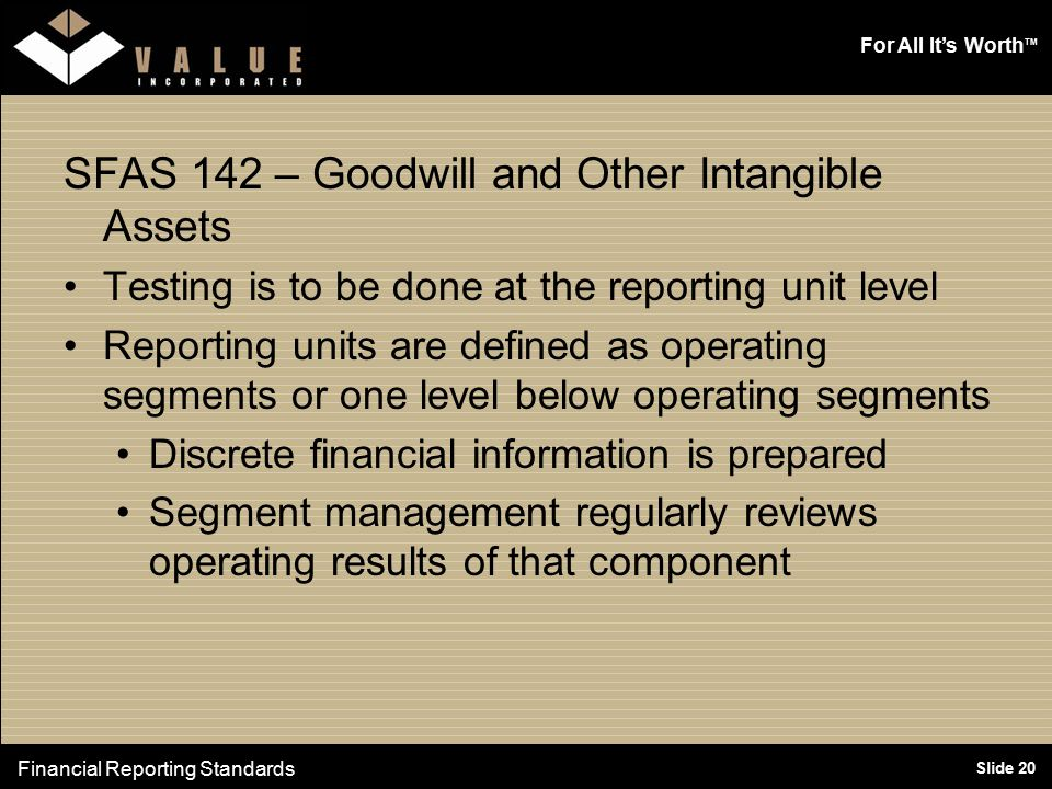 For All It's Worth TM Slide 20 SFAS 142 – Goodwill and Other Intangible Assets Testing is to be done at the reporting unit level Reporting units are defined as operating segments or one level below operating segments Discrete financial information is prepared Segment management regularly reviews operating results of that component Financial Reporting Standards