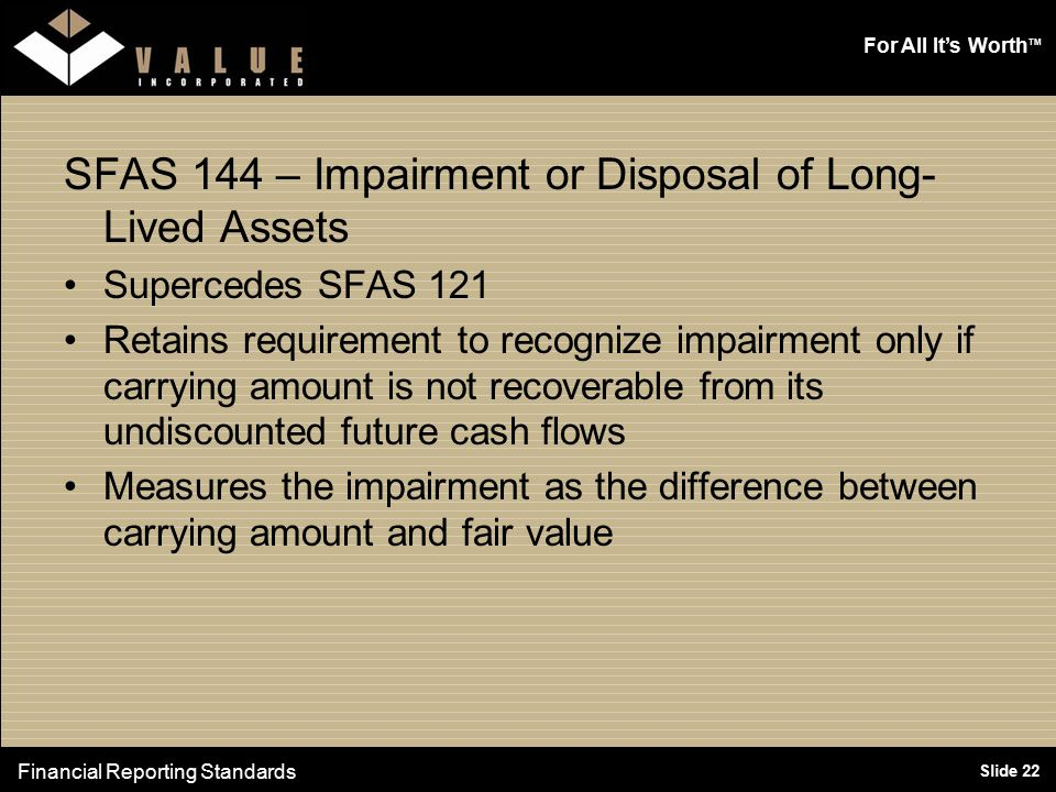 For All It's Worth TM Slide 22 SFAS 144 – Impairment or Disposal of Long- Lived Assets Supercedes SFAS 121 Retains requirement to recognize impairment only if carrying amount is not recoverable from its undiscounted future cash flows Measures the impairment as the difference between carrying amount and fair value Financial Reporting Standards