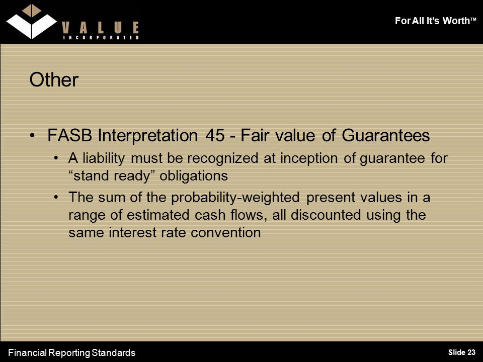 """For All It's Worth TM Slide 23 Other FASB Interpretation 45 - Fair value of Guarantees A liability must be recognized at inception of guarantee for """"s"""