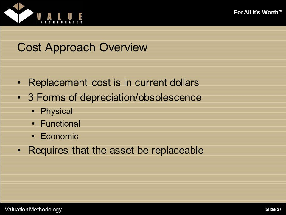 For All It's Worth TM Slide 27 Cost Approach Overview Replacement cost is in current dollars 3 Forms of depreciation/obsolescence Physical Functional Economic Requires that the asset be replaceable Valuation Methodology
