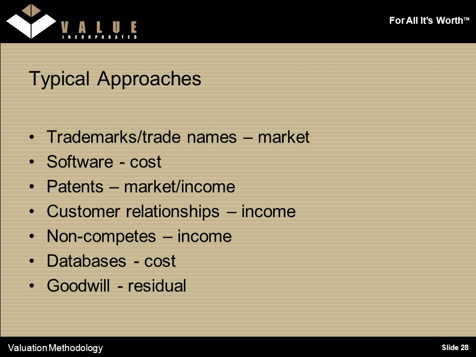 For All It's Worth TM Slide 28 Typical Approaches Trademarks/trade names – market Software - cost Patents – market/income Customer relationships – income Non-competes – income Databases - cost Goodwill - residual Valuation Methodology