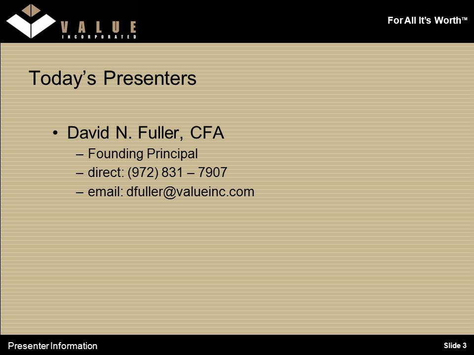 For All It's Worth TM Slide 3 Today's Presenters David N. Fuller, CFA –Founding Principal –direct: (972) 831 – 7907 –email: dfuller@valueinc.com Prese
