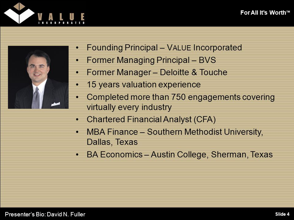 For All It's Worth TM Slide 4 Founding Principal – V ALUE Incorporated Former Managing Principal – BVS Former Manager – Deloitte & Touche 15 years valuation experience Completed more than 750 engagements covering virtually every industry Chartered Financial Analyst (CFA) MBA Finance – Southern Methodist University, Dallas, Texas BA Economics – Austin College, Sherman, Texas Presenter's Bio: David N.