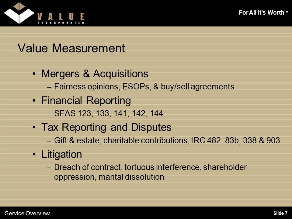 For All It's Worth TM Slide 7 Value Measurement Mergers & Acquisitions –Fairness opinions, ESOPs, & buy/sell agreements Financial Reporting –SFAS 123, 133, 141, 142, 144 Tax Reporting and Disputes –Gift & estate, charitable contributions, IRC 482, 83b, 338 & 903 Litigation –Breach of contract, tortuous interference, shareholder oppression, marital dissolution Service Overview