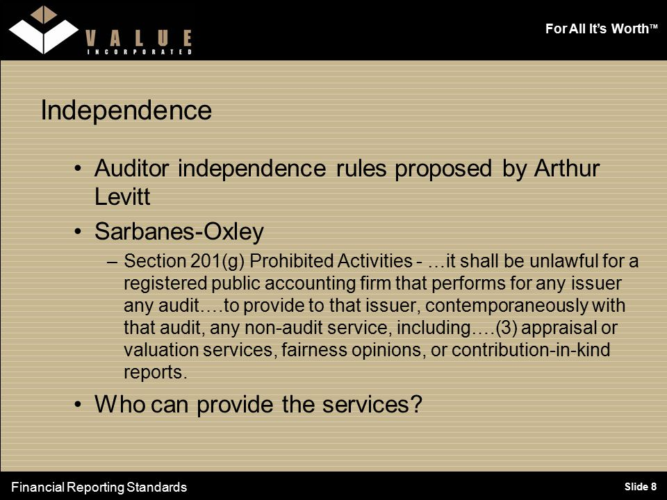 For All It's Worth TM Slide 8 Independence Auditor independence rules proposed by Arthur Levitt Sarbanes-Oxley –Section 201(g) Prohibited Activities - …it shall be unlawful for a registered public accounting firm that performs for any issuer any audit….to provide to that issuer, contemporaneously with that audit, any non-audit service, including….(3) appraisal or valuation services, fairness opinions, or contribution-in-kind reports.