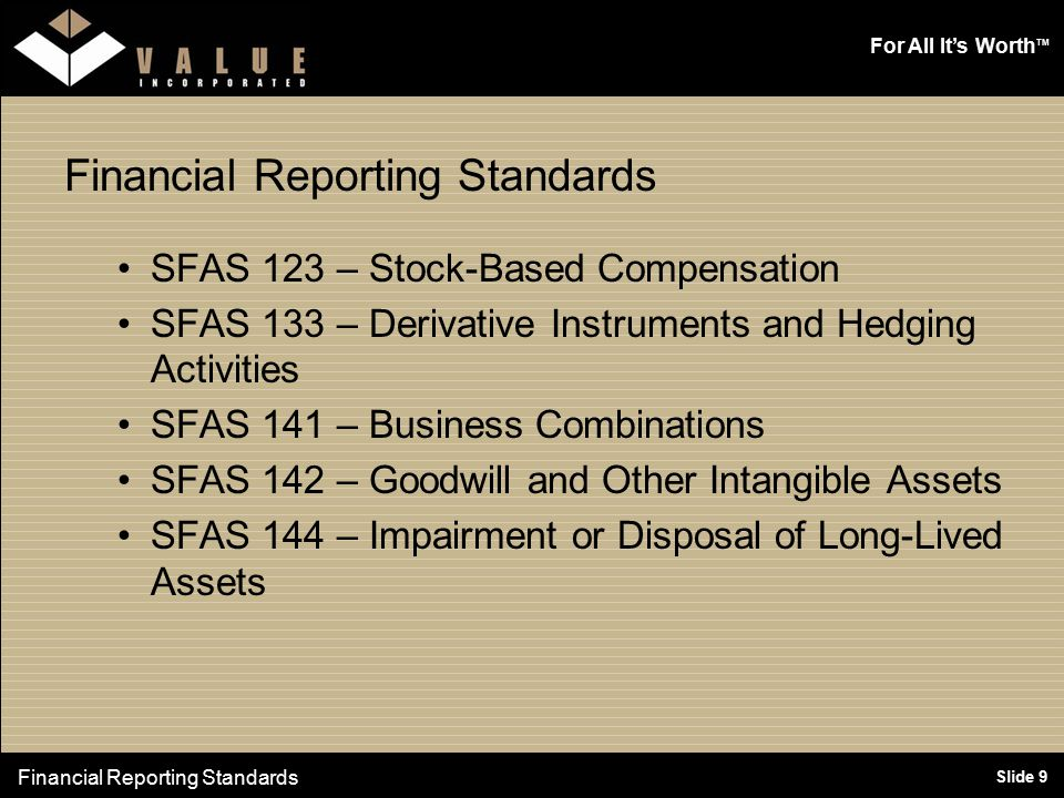 For All It's Worth TM Slide 9 Financial Reporting Standards SFAS 123 – Stock-Based Compensation SFAS 133 – Derivative Instruments and Hedging Activities SFAS 141 – Business Combinations SFAS 142 – Goodwill and Other Intangible Assets SFAS 144 – Impairment or Disposal of Long-Lived Assets Financial Reporting Standards