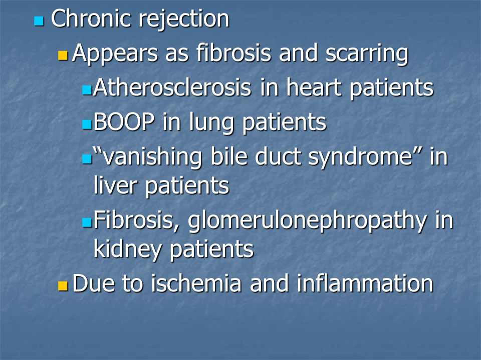 Chronic rejection Chronic rejection Appears as fibrosis and scarring Appears as fibrosis and scarring Atherosclerosis in heart patients Atherosclerosis in heart patients BOOP in lung patients BOOP in lung patients vanishing bile duct syndrome in liver patients vanishing bile duct syndrome in liver patients Fibrosis, glomerulonephropathy in kidney patients Fibrosis, glomerulonephropathy in kidney patients Due to ischemia and inflammation Due to ischemia and inflammation