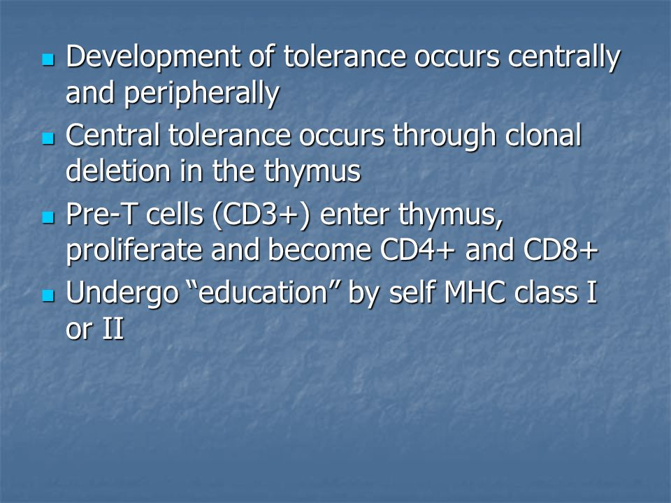 Development of tolerance occurs centrally and peripherally Development of tolerance occurs centrally and peripherally Central tolerance occurs through clonal deletion in the thymus Central tolerance occurs through clonal deletion in the thymus Pre-T cells (CD3+) enter thymus, proliferate and become CD4+ and CD8+ Pre-T cells (CD3+) enter thymus, proliferate and become CD4+ and CD8+ Undergo education by self MHC class I or II Undergo education by self MHC class I or II