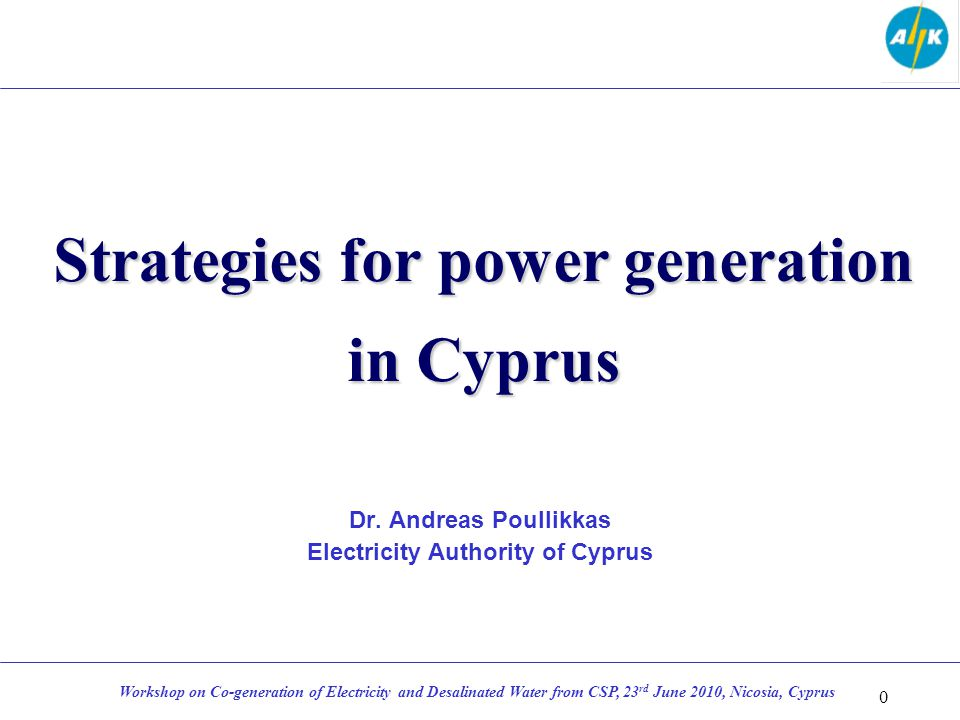 Strategies for power generation in Cyprus Dr. Andreas Poullikkas Electricity Authority of Cyprus 0 Workshop on Co-generation of Electricity and Desali