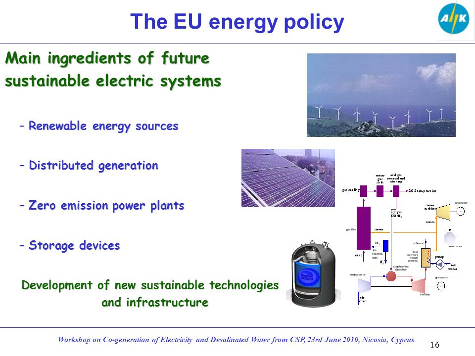 The EU energy policy Main ingredients of future sustainable electric systems –Renewable energy sources –Distributed generation –Zero emission power plants –Storage devices Development of new sustainable technologies and infrastructure 16 Workshop on Co-generation of Electricity and Desalinated Water from CSP, 23rd June 2010, Nicosia, Cyprus