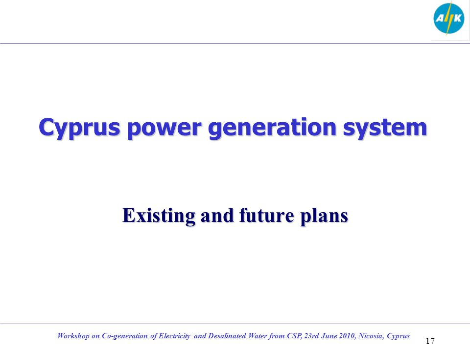 Cyprus power generation system Existing and future plans 17 Workshop on Co-generation of Electricity and Desalinated Water from CSP, 23rd June 2010, N