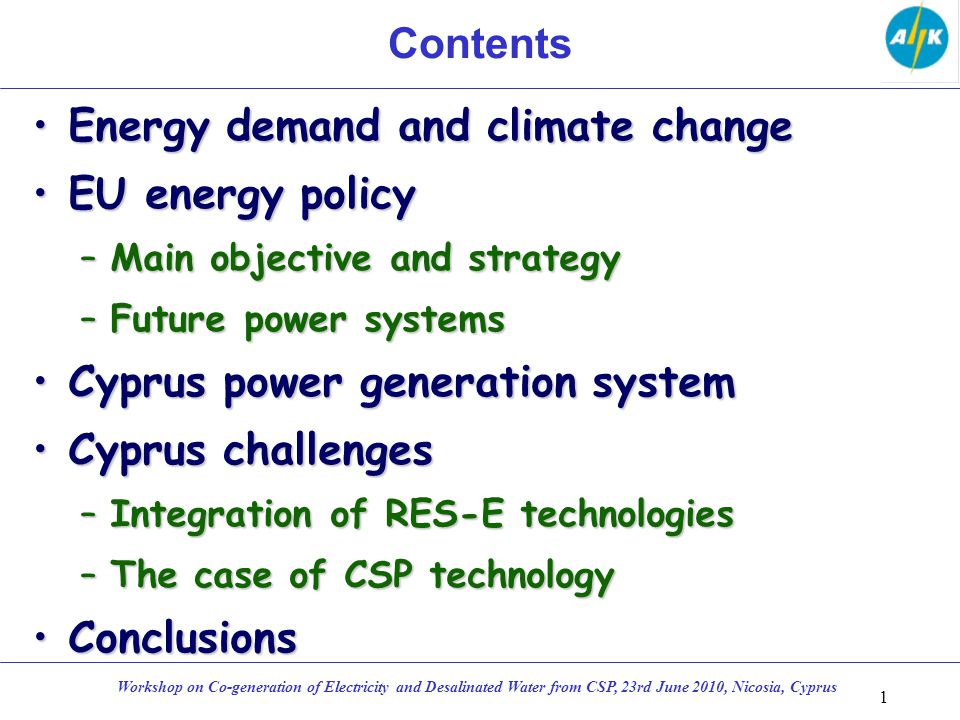 Contents Energy demand and climate changeEnergy demand and climate change EU energy policyEU energy policy –Main objective and strategy –Future power systems Cyprus power generation systemCyprus power generation system Cyprus challengesCyprus challenges –Integration of RES-E technologies –The case of CSP technology ConclusionsConclusions 1 Workshop on Co-generation of Electricity and Desalinated Water from CSP, 23rd June 2010, Nicosia, Cyprus